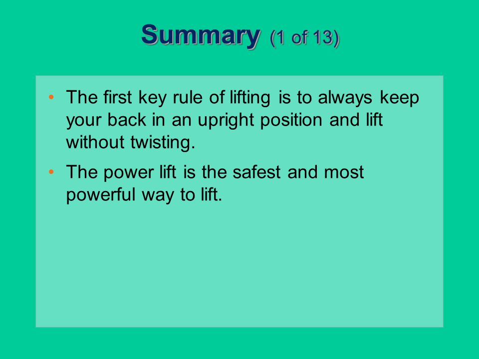 Summary (1 of 13) The first key rule of lifting is to always keep your back in an upright position and lift without twisting. The power lift is the sa