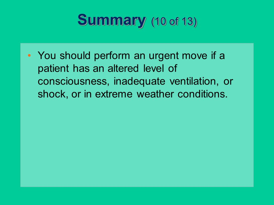Summary (10 of 13) You should perform an urgent move if a patient has an altered level of consciousness, inadequate ventilation, or shock, or in extre
