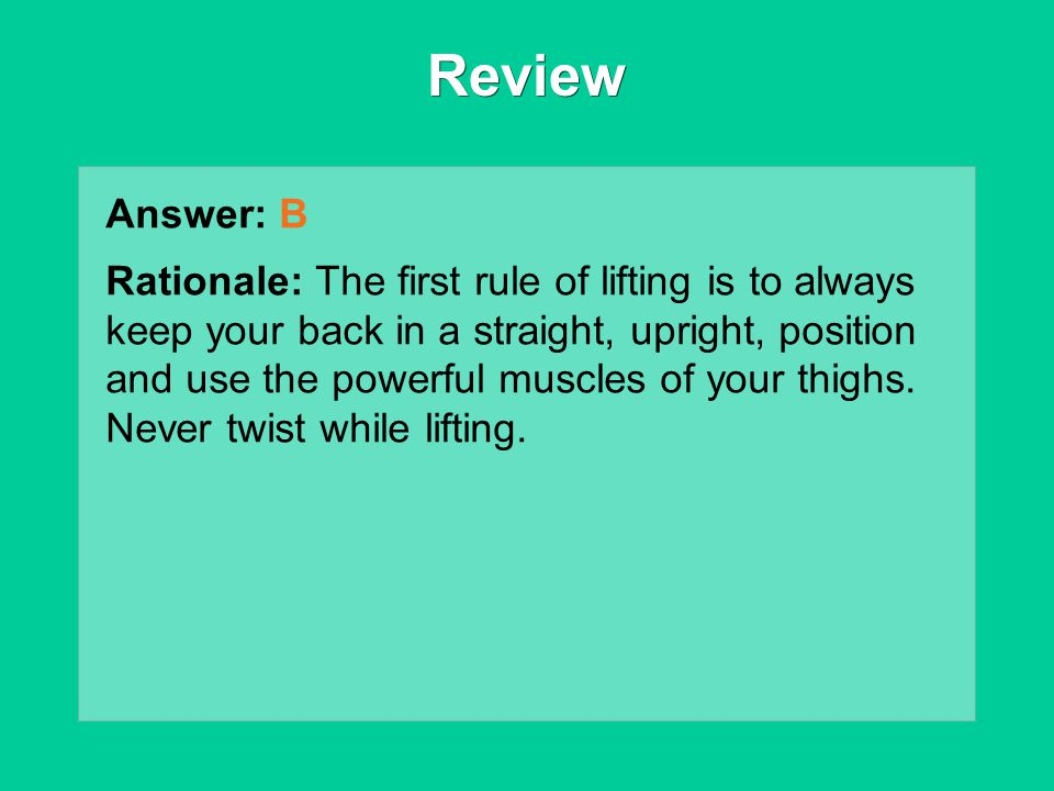 Review Answer: B Rationale: The first rule of lifting is to always keep your back in a straight, upright, position and use the powerful muscles of you