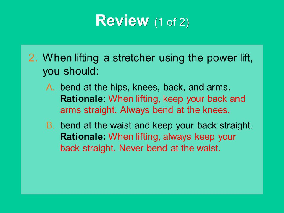 Review (1 of 2) 2.When lifting a stretcher using the power lift, you should: A.bend at the hips, knees, back, and arms. Rationale: When lifting, keep