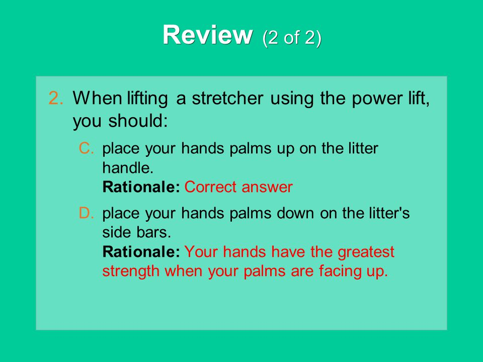 Review (2 of 2) 2.When lifting a stretcher using the power lift, you should: C.place your hands palms up on the litter handle. Rationale: Correct answ