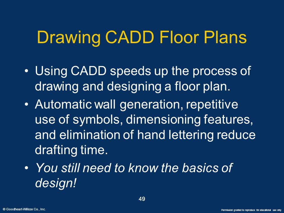 © Goodheart-Willcox Co., Inc. Permission granted to reproduce for educational use only 49 Drawing CADD Floor Plans Using CADD speeds up the process of