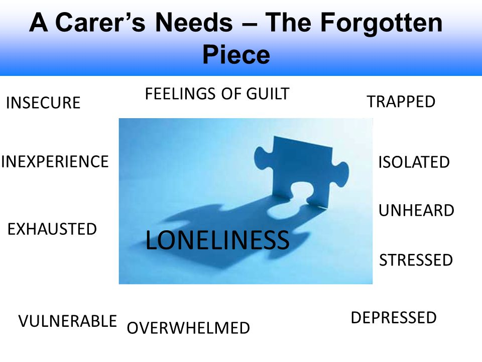 A Carer's Needs – The Forgotten Piece LONELINESS TRAPPED FEELINGS OF GUILT EXHAUSTED OVERWHELMED ISOLATED DEPRESSED INSECURE UNHEARD INEXPERIENCE STRE