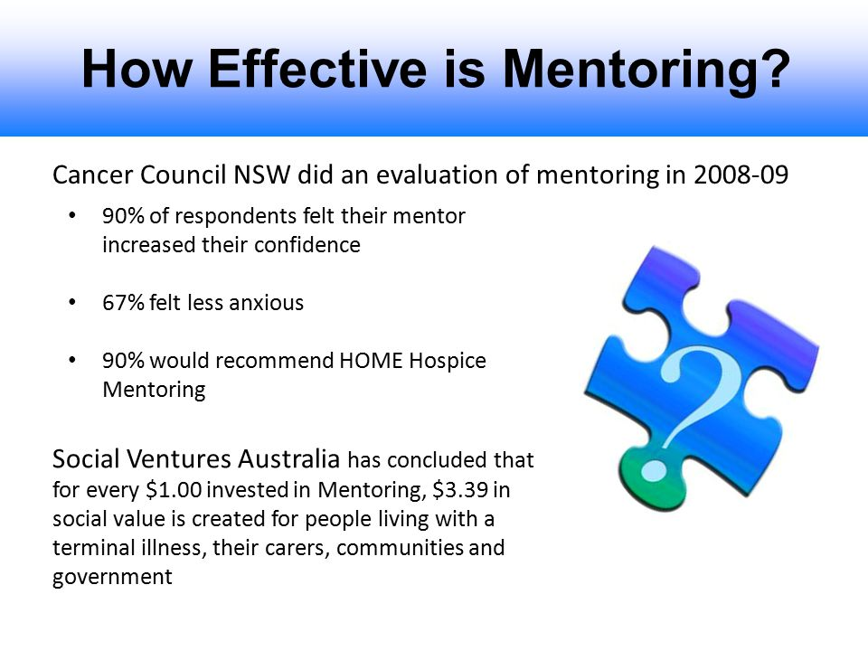 How Effective is Mentoring? Cancer Council NSW did an evaluation of mentoring in 2008-09 90% of respondents felt their mentor increased their confiden