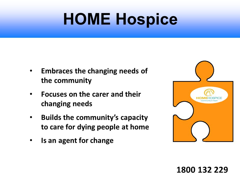 1800 132 229 HOME Hospice Embraces the changing needs of the community Focuses on the carer and their changing needs Builds the community's capacity t
