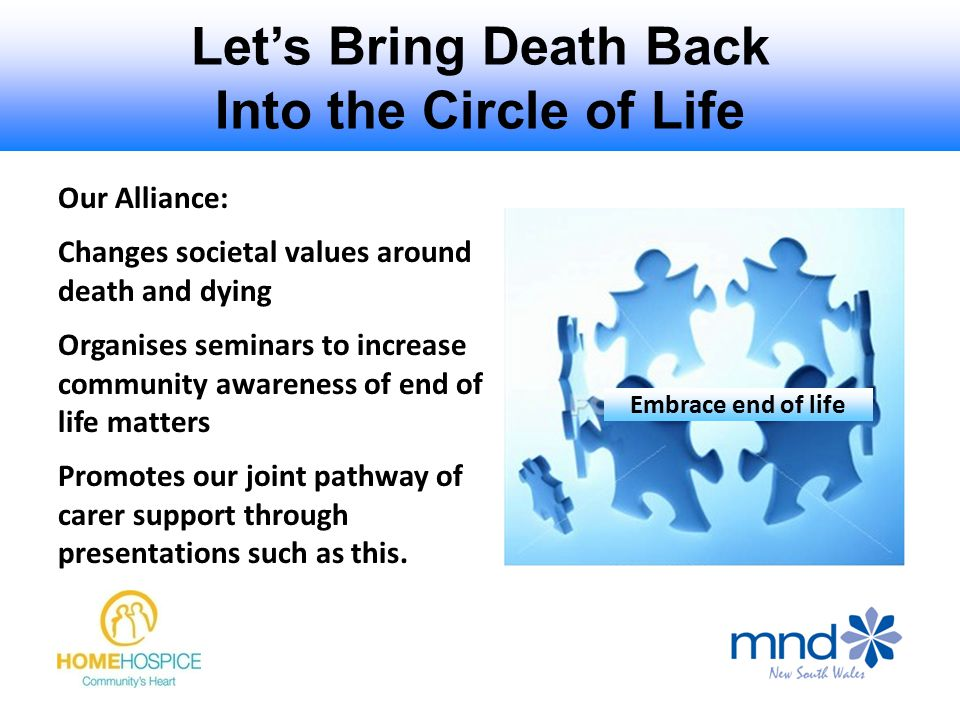 Let's Bring Death Back Into the Circle of Life Embrace end of life Our Alliance: Changes societal values around death and dying Organises seminars to