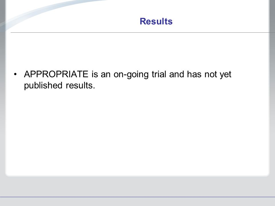 Results APPROPRIATE is an on-going trial and has not yet published results.