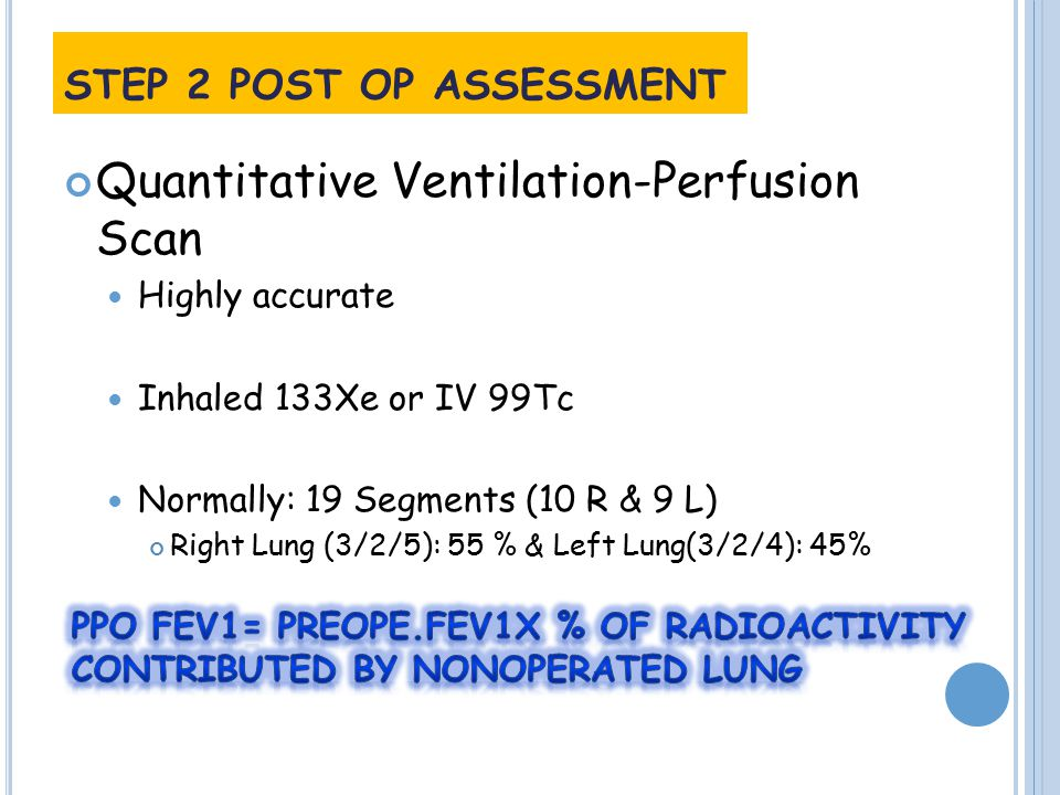 Quantitative Ventilation-Perfusion Scan Highly accurate Inhaled 133Xe or IV 99Tc Normally: 19 Segments (10 R & 9 L) Right Lung (3/2/5): 55 % & Left Lung(3/2/4): 45% STEP 2 POST OP ASSESSMENT