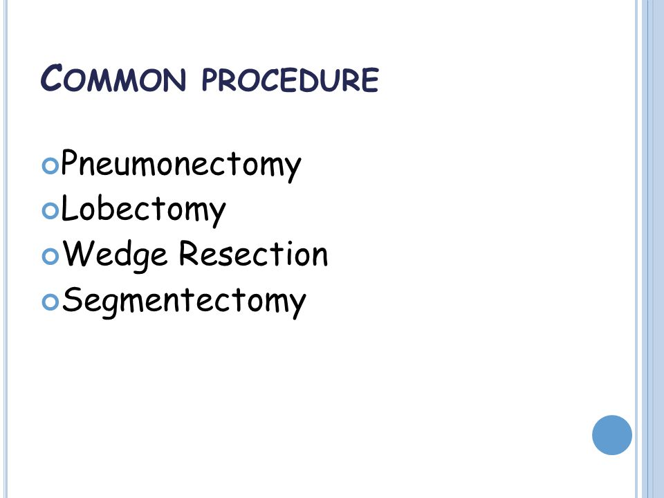 C OMMON PROCEDURE Pneumonectomy Lobectomy Wedge Resection Segmentectomy