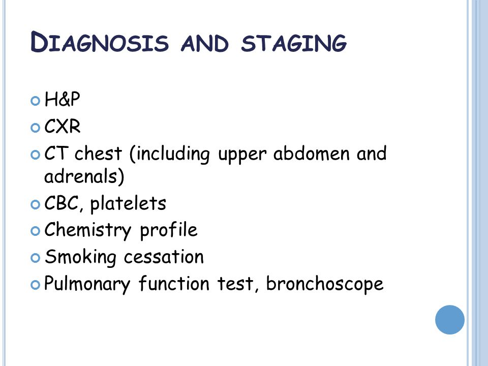 D IAGNOSIS AND STAGING H&P CXR CT chest (including upper abdomen and adrenals) CBC, platelets Chemistry profile Smoking cessation Pulmonary function test, bronchoscope