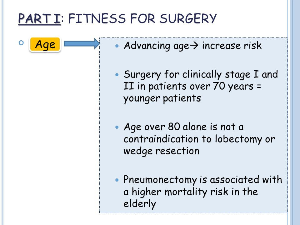 PART I PART I: FITNESS FOR SURGERY Age Advancing age  increase risk Surgery for clinically stage I and II in patients over 70 years = younger patients Age over 80 alone is not a contraindication to lobectomy or wedge resection Pneumonectomy is associated with a higher mortality risk in the elderly