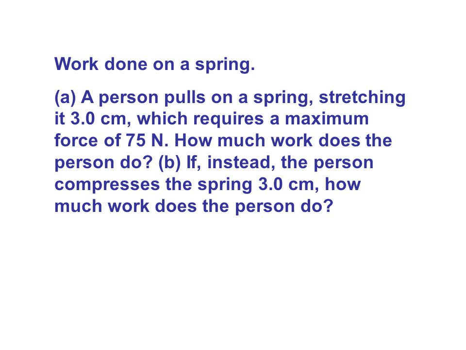 Work done on a spring. (a) A person pulls on a spring, stretching it 3.0 cm, which requires a maximum force of 75 N. How much work does the person do?