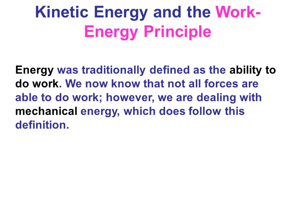 Kinetic Energy and the Work- Energy Principle Energy was traditionally defined as the ability to do work. We now know that not all forces are able to