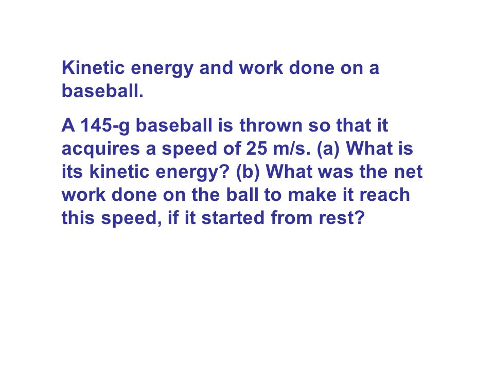 Kinetic energy and work done on a baseball. A 145-g baseball is thrown so that it acquires a speed of 25 m/s. (a) What is its kinetic energy? (b) What