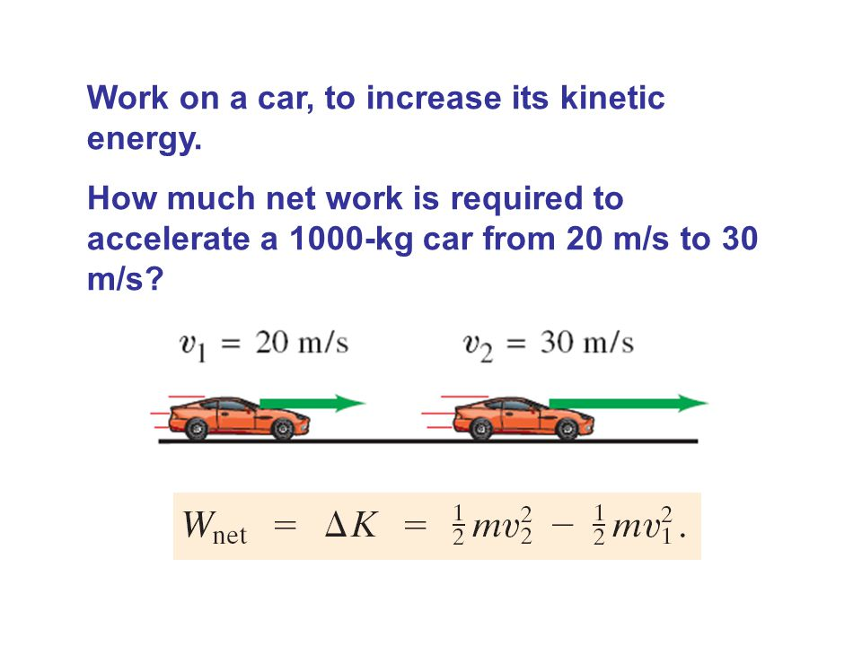 Work on a car, to increase its kinetic energy. How much net work is required to accelerate a 1000-kg car from 20 m/s to 30 m/s?