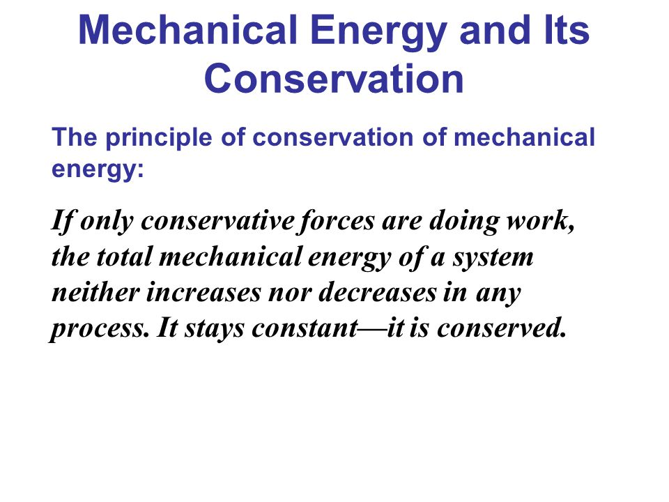 The principle of conservation of mechanical energy: If only conservative forces are doing work, the total mechanical energy of a system neither increa
