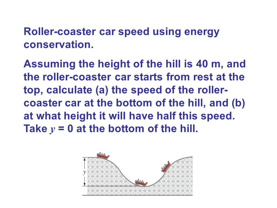 Roller-coaster car speed using energy conservation. Assuming the height of the hill is 40 m, and the roller-coaster car starts from rest at the top, c