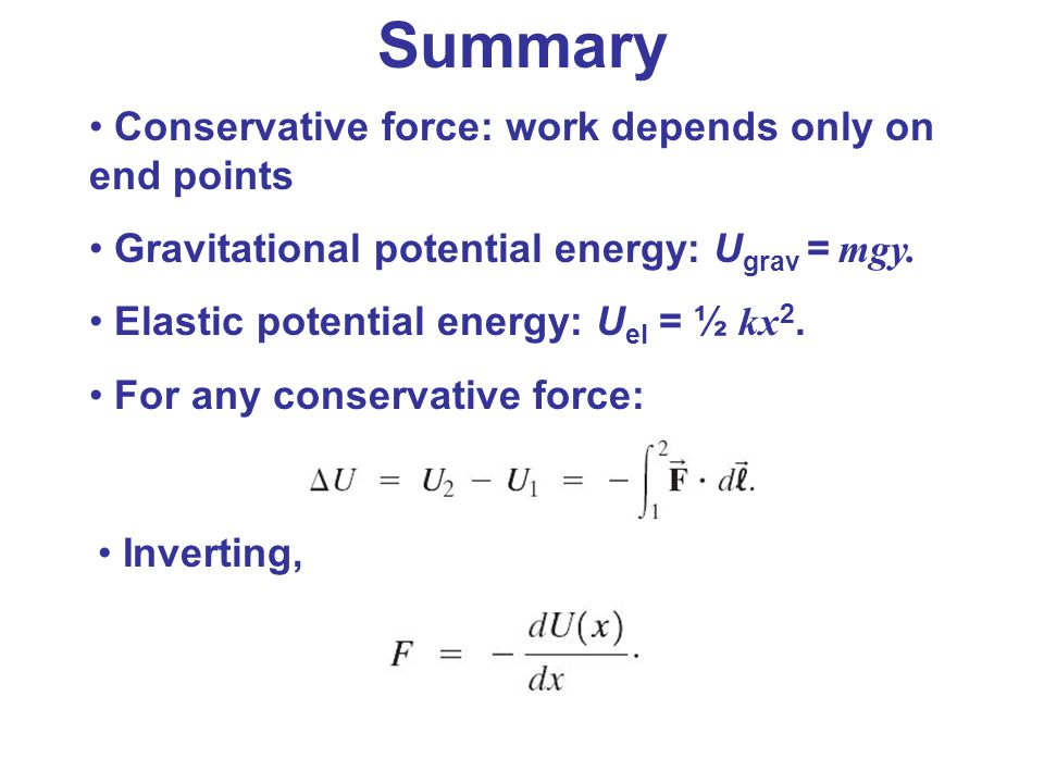 Summary Conservative force: work depends only on end points Gravitational potential energy: U grav = mgy. Elastic potential energy: U el = ½ kx 2. For