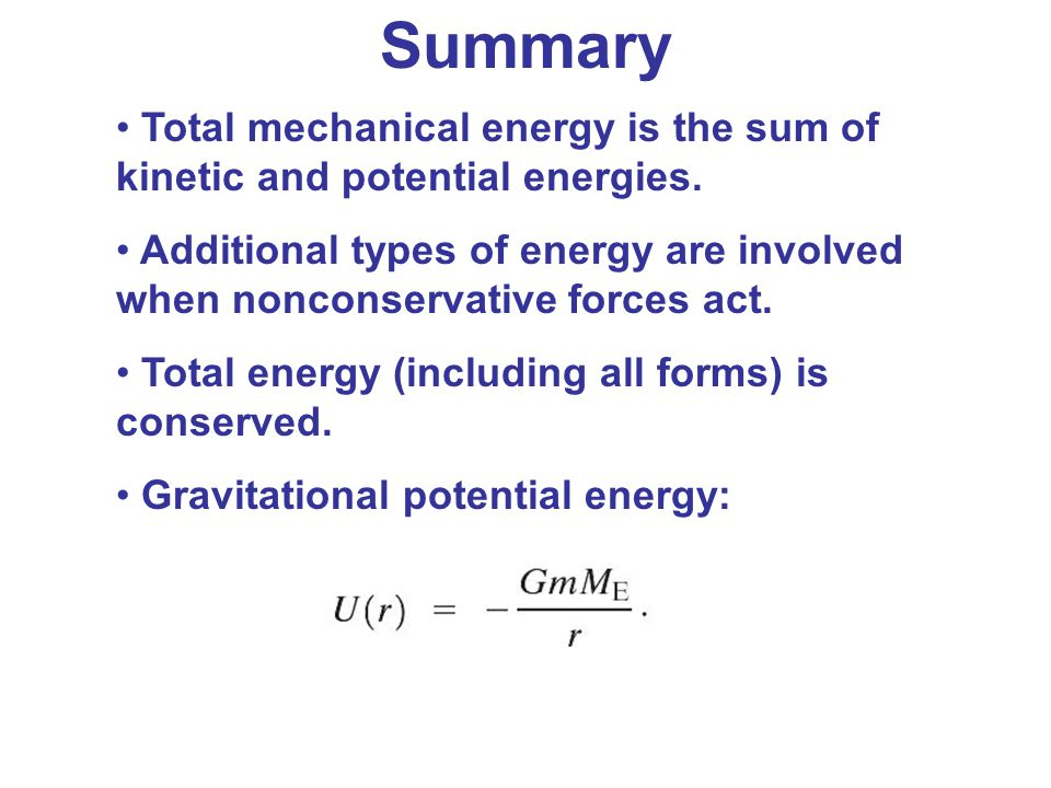 Summary Total mechanical energy is the sum of kinetic and potential energies. Additional types of energy are involved when nonconservative forces act.
