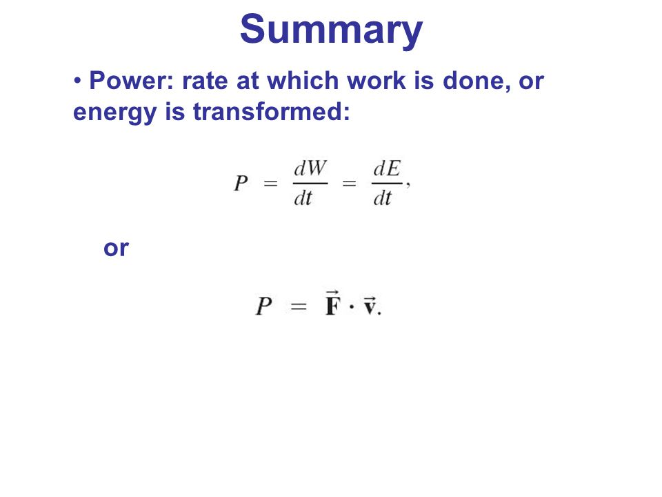 Summary Power: rate at which work is done, or energy is transformed: or