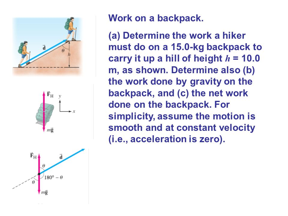 Work on a backpack. (a) Determine the work a hiker must do on a 15.0-kg backpack to carry it up a hill of height h = 10.0 m, as shown. Determine also