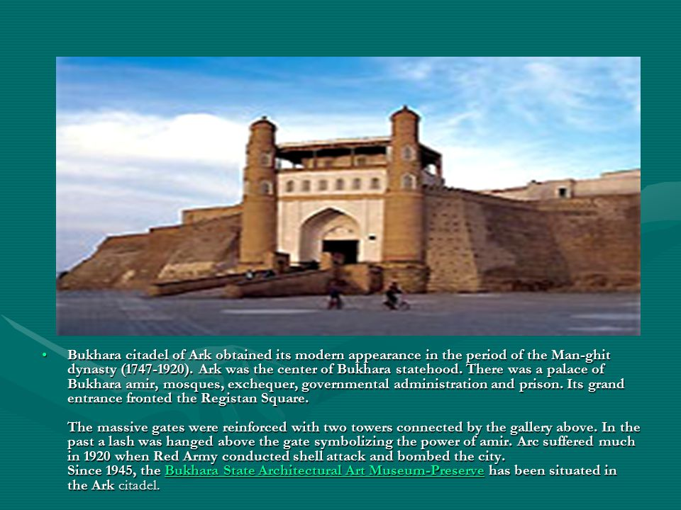 Bukhara citadel of Ark obtained its modern appearance in the period of the Man-ghit dynasty (1747-1920). Ark was the center of Bukhara statehood. Ther