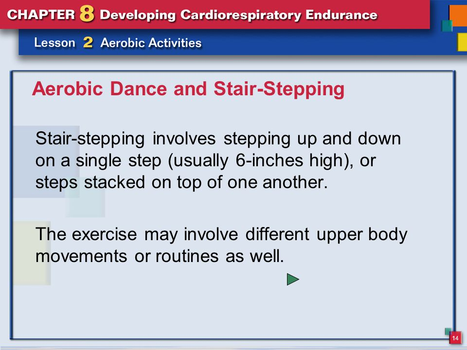 14 Aerobic Dance and Stair-Stepping Stair-stepping involves stepping up and down on a single step (usually 6-inches high), or steps stacked on top of one another.