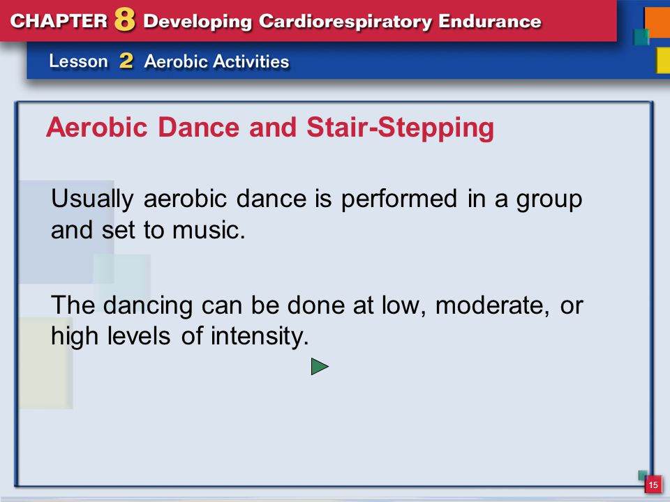 15 Aerobic Dance and Stair-Stepping Usually aerobic dance is performed in a group and set to music.