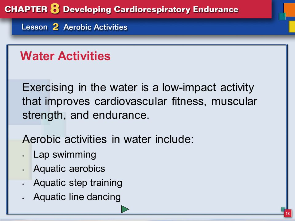 18 Water Activities Exercising in the water is a low-impact activity that improves cardiovascular fitness, muscular strength, and endurance.