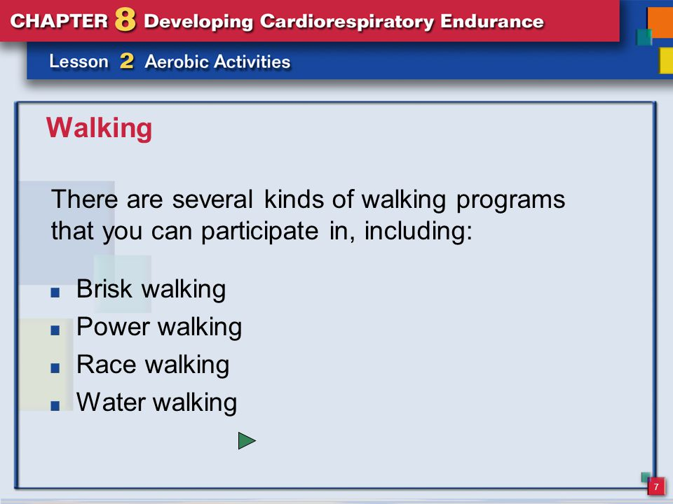 7 Walking There are several kinds of walking programs that you can participate in, including: Brisk walking Power walking Race walking Water walking