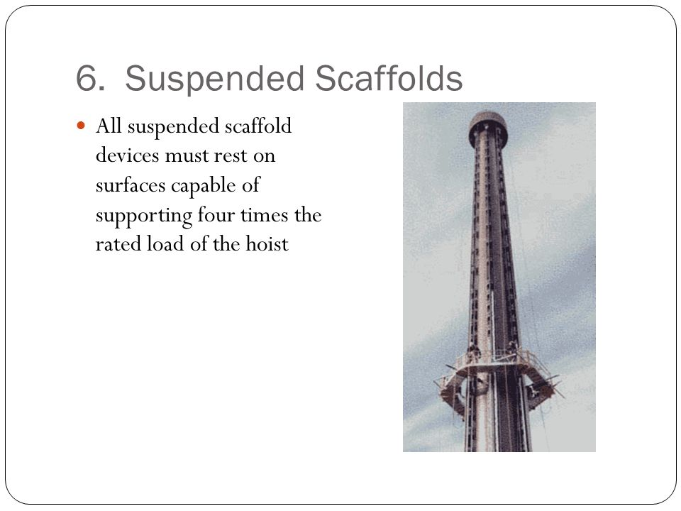 6. Suspended Scaffolds All suspended scaffold devices must rest on surfaces capable of supporting four times the rated load of the hoist