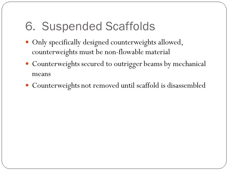6. Suspended Scaffolds Only specifically designed counterweights allowed, counterweights must be non-flowable material Counterweights secured to outri