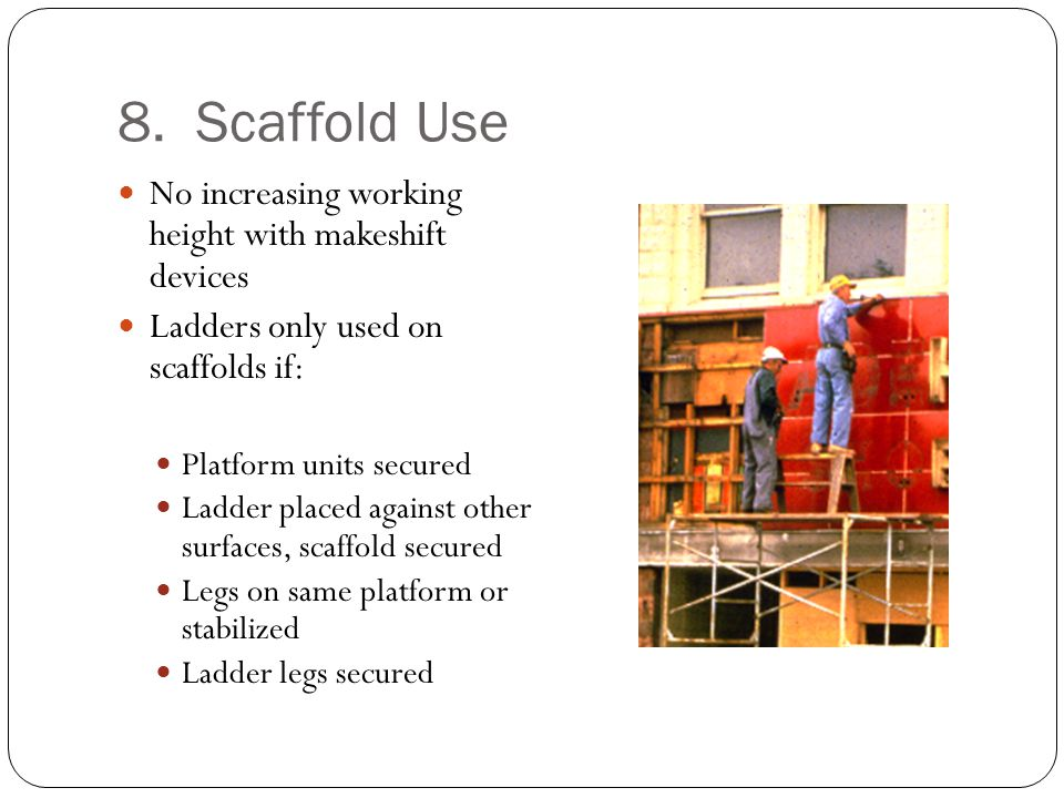 8. Scaffold Use No increasing working height with makeshift devices Ladders only used on scaffolds if: Platform units secured Ladder placed against ot