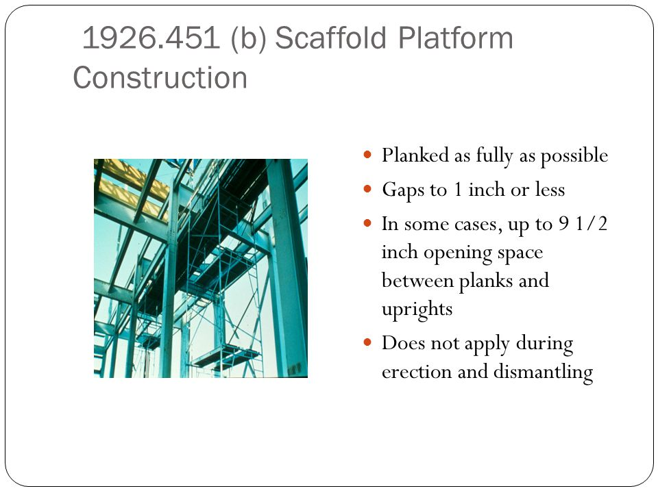 1926.451 (b) Scaffold Platform Construction Planked as fully as possible Gaps to 1 inch or less In some cases, up to 9 1/2 inch opening space between