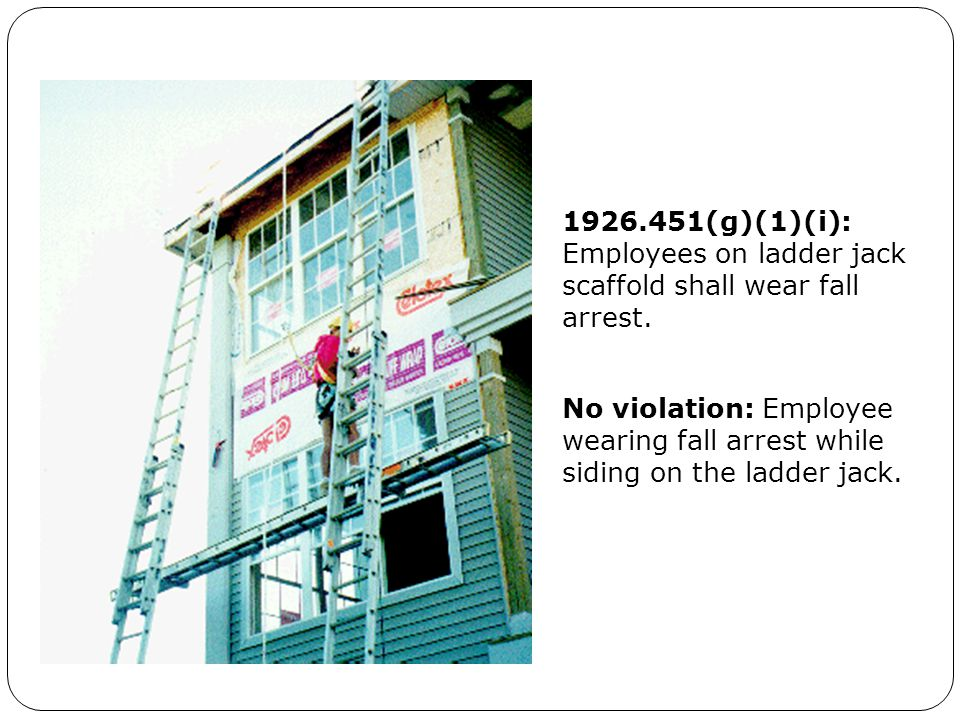 1926.451(g)(1)(i): Employees on ladder jack scaffold shall wear fall arrest. No violation: Employee wearing fall arrest while siding on the ladder jac