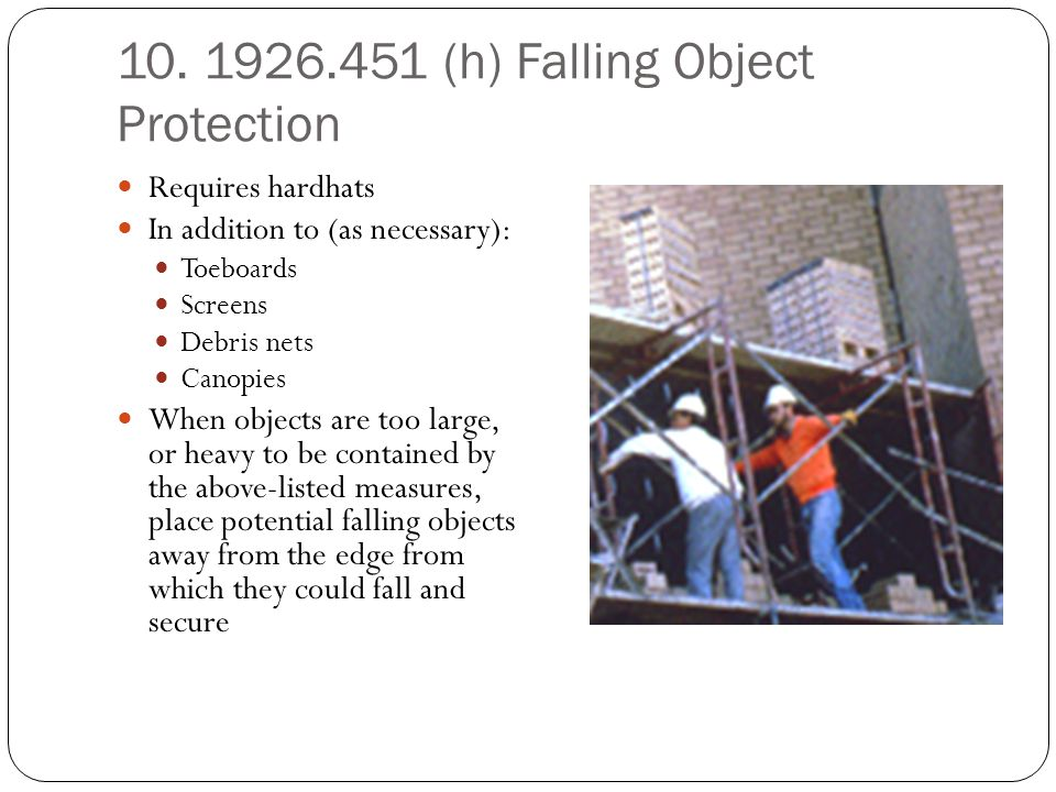10. 1926.451 (h) Falling Object Protection Requires hardhats In addition to (as necessary): Toeboards Screens Debris nets Canopies When objects are to