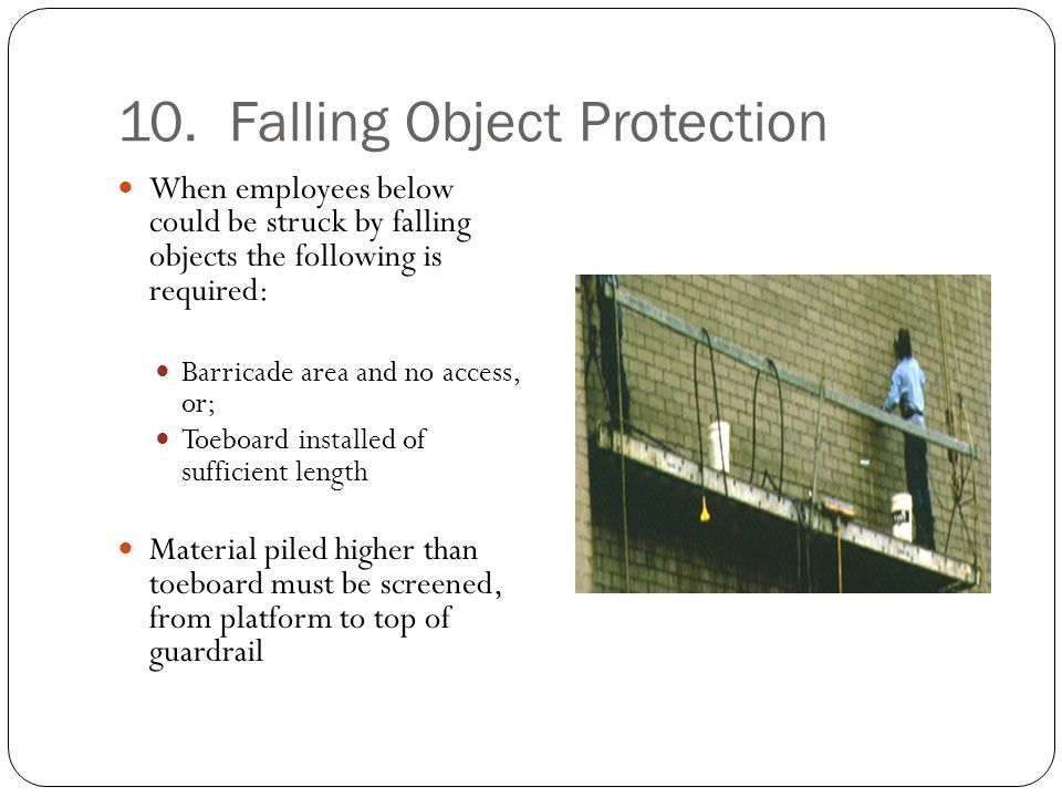 10. Falling Object Protection When employees below could be struck by falling objects the following is required: Barricade area and no access, or; Toe