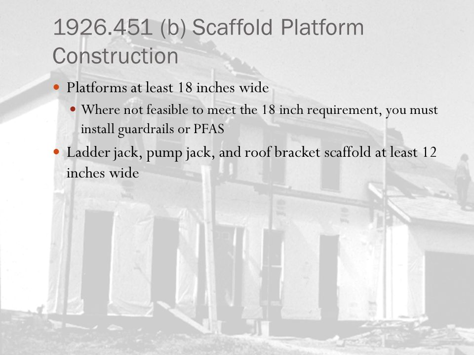 1926.451 (b) Scaffold Platform Construction Platforms at least 18 inches wide Where not feasible to meet the 18 inch requirement, you must install gua