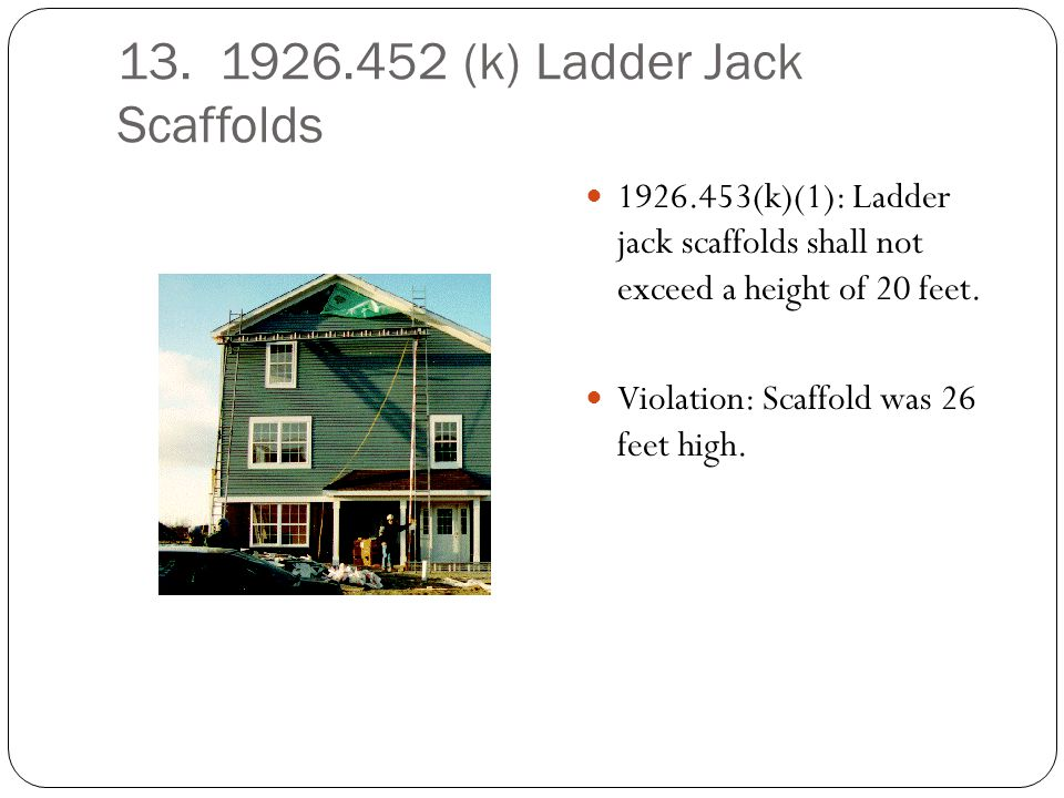 13. 1926.452 (k) Ladder Jack Scaffolds 1926.453(k)(1): Ladder jack scaffolds shall not exceed a height of 20 feet. Violation: Scaffold was 26 feet hig