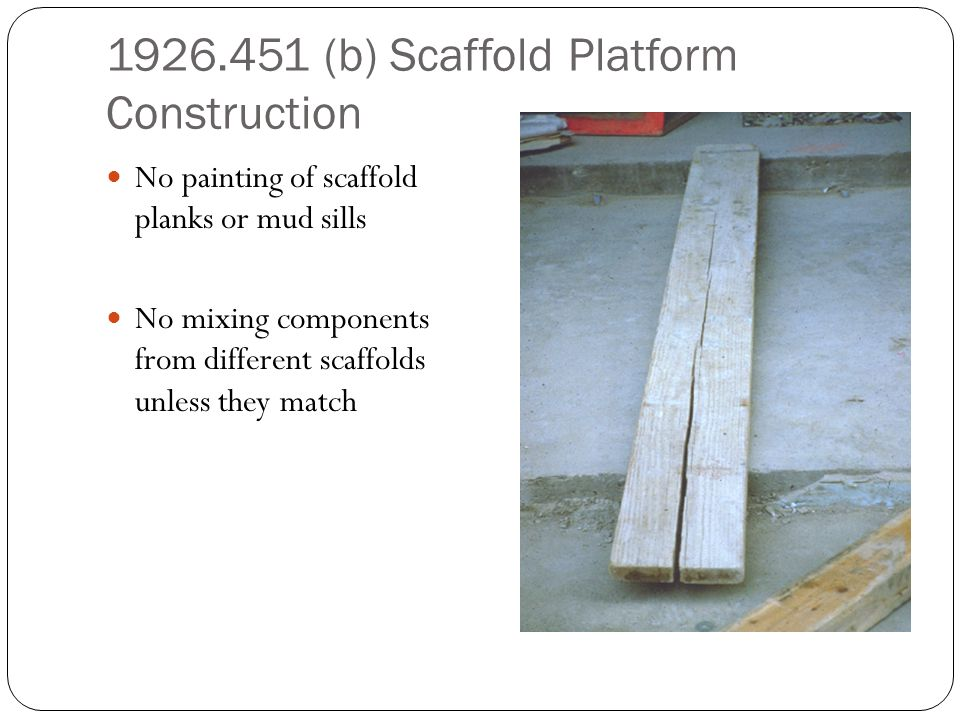 1926.451 (b) Scaffold Platform Construction No painting of scaffold planks or mud sills No mixing components from different scaffolds unless they matc