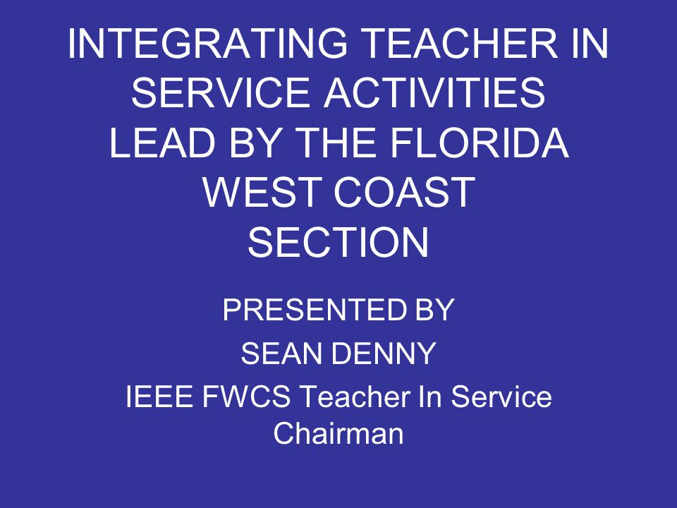 INTEGRATING TEACHER IN SERVICE ACTIVITIES LEAD BY THE FLORIDA WEST COAST SECTION PRESENTED BY SEAN DENNY IEEE FWCS Teacher In Service Chairman