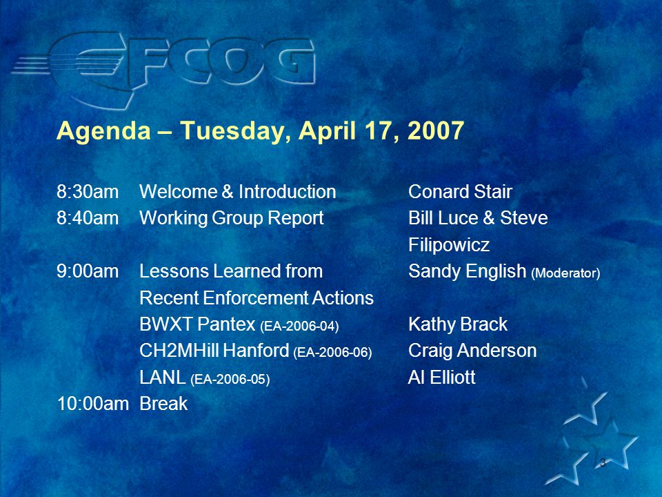 3 Agenda – Tuesday, April 17, 2007 8:30amWelcome & IntroductionConard Stair 8:40amWorking Group ReportBill Luce & Steve Filipowicz 9:00amLessons Learned fromSandy English (Moderator) Recent Enforcement Actions BWXT Pantex (EA-2006-04) Kathy Brack CH2MHill Hanford (EA-2006-06) Craig Anderson LANL (EA-2006-05) Al Elliott 10:00amBreak