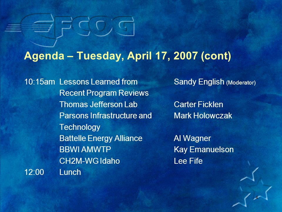4 Agenda – Tuesday, April 17, 2007 (cont) 10:15amLessons Learned fromSandy English (Moderator) Recent Program Reviews Thomas Jefferson LabCarter Ficklen Parsons Infrastructure andMark Holowczak Technology Battelle Energy AllianceAl Wagner BBWI AMWTPKay Emanuelson CH2M-WG IdahoLee Fife 12:00Lunch
