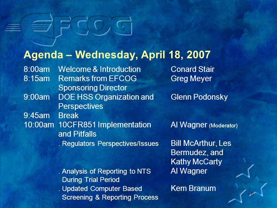 6 Agenda – Wednesday, April 18, 2007 8:00amWelcome & IntroductionConard Stair 8:15amRemarks from EFCOGGreg Meyer Sponsoring Director 9:00amDOE HSS Organization andGlenn Podonsky Perspectives 9:45amBreak 10:00am10CFR851 ImplementationAl Wagner (Moderator) and Pitfalls.
