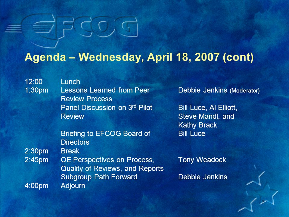 7 Agenda – Wednesday, April 18, 2007 (cont) 12:00Lunch 1:30pmLessons Learned from Peer Debbie Jenkins (Moderator) Review Process Panel Discussion on 3 rd PilotBill Luce, Al Elliott, ReviewSteve Mandl, and Kathy Brack Briefing to EFCOG Board ofBill Luce Directors 2:30pmBreak 2:45pmOE Perspectives on Process,Tony Weadock Quality of Reviews, and Reports Subgroup Path ForwardDebbie Jenkins 4:00pmAdjourn