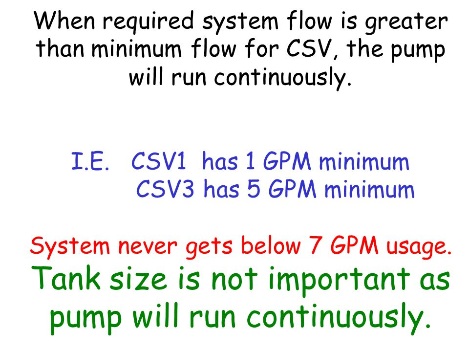When required system flow is greater than minimum flow for CSV, the pump will run continuously. I.E. CSV1 has 1 GPM minimum CSV3 has 5 GPM minimum Sys