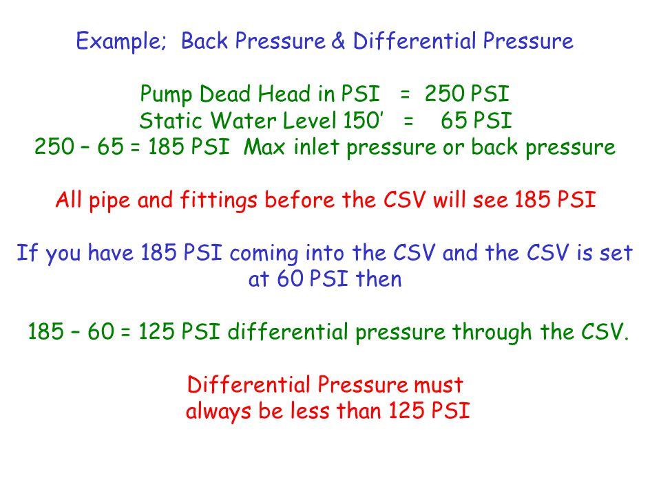Example; Back Pressure & Differential Pressure Pump Dead Head in PSI = 250 PSI Static Water Level 150' = 65 PSI 250 – 65 = 185 PSI Max inlet pressure
