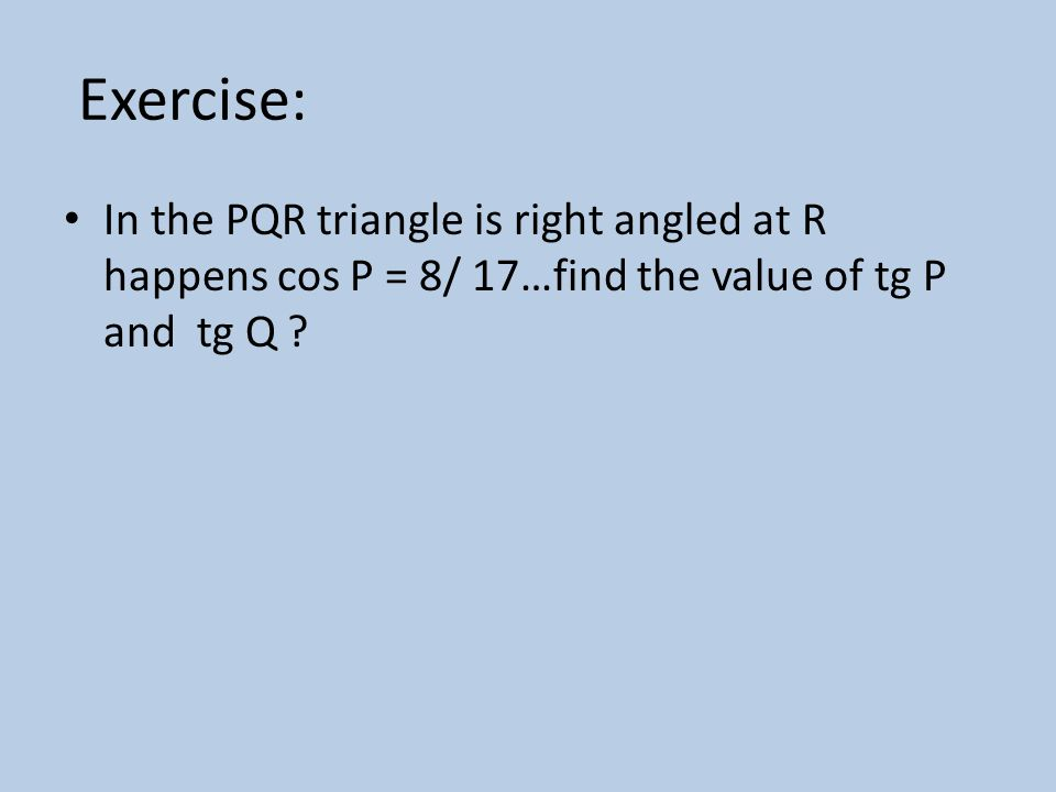 Exercise: In the PQR triangle is right angled at R happens cos P = 8/ 17…find the value of tg P and tg Q ?
