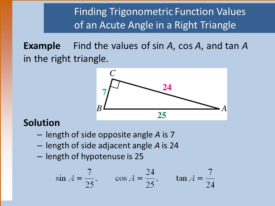 Finding Trigonometric Function Values of an Acute Angle in a Right Triangle Example Find the values of sin A, cos A, and tan A in the right triangle.