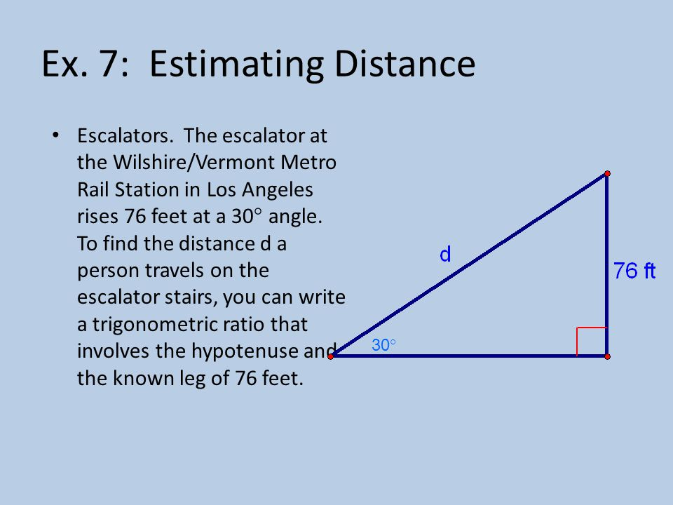 Ex. 7: Estimating Distance Escalators. The escalator at the Wilshire/Vermont Metro Rail Station in Los Angeles rises 76 feet at a 30° angle. To find t